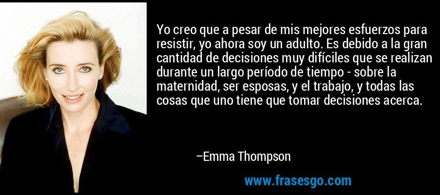 Yo creo que a pesar de mis mejores esfuerzos para resistir, yo ahora soy un adulto. Es debido a la gran cantidad de decisiones muy difíciles que se realizan durante un largo período de tiempo - sobre la maternidad, ser esposas, y el trabajo, y todas las cosas que uno tiene que tomar decisiones acerca. – Emma Thompson