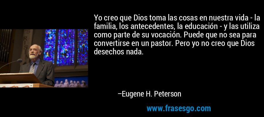 Yo creo que Dios toma las cosas en nuestra vida - la familia, los antecedentes, la educación - y las utiliza como parte de su vocación. Puede que no sea para convertirse en un pastor. Pero yo no creo que Dios desechos nada. – Eugene H. Peterson