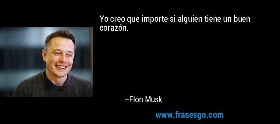 Yo creo que importe si alguien tiene un buen corazón. – Elon Musk