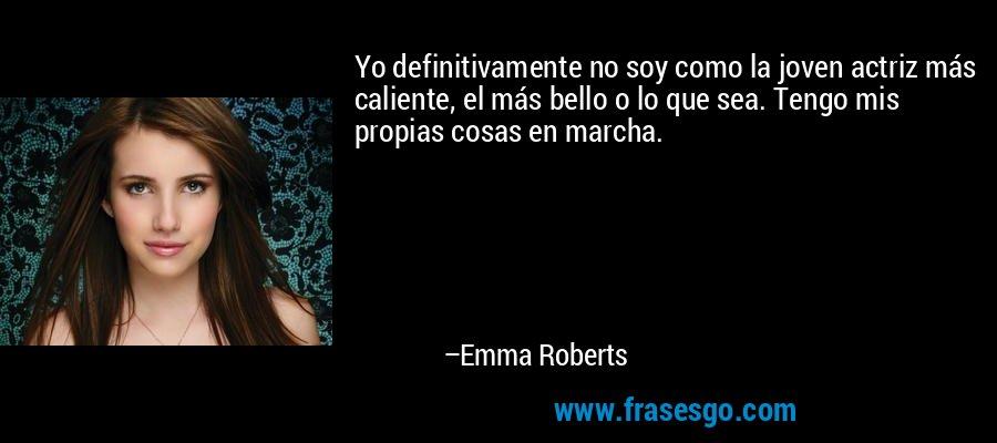 Yo definitivamente no soy como la joven actriz más caliente, el más bello o lo que sea. Tengo mis propias cosas en marcha. – Emma Roberts