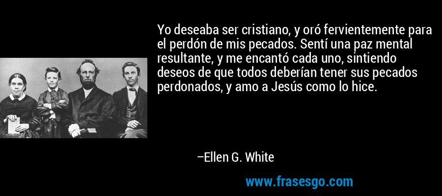 Yo deseaba ser cristiano, y oró fervientemente para el perdón de mis pecados. Sentí una paz mental resultante, y me encantó cada uno, sintiendo deseos de que todos deberían tener sus pecados perdonados, y amo a Jesús como lo hice. – Ellen G. White