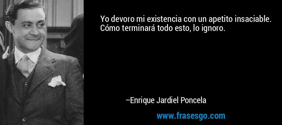 Yo devoro mi existencia con un apetito insaciable. Cómo terminará todo esto, lo ignoro. – Enrique Jardiel Poncela