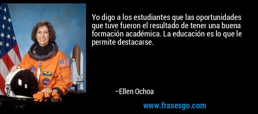 Yo digo a los estudiantes que las oportunidades que tuve fueron el resultado de tener una buena formación académica. La educación es lo que le permite destacarse. – Ellen Ochoa