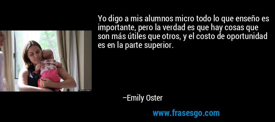 Yo digo a mis alumnos micro todo lo que enseño es importante, pero la verdad es que hay cosas que son más útiles que otros, y el costo de oportunidad es en la parte superior. – Emily Oster