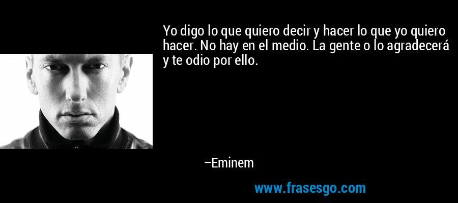 Yo digo lo que quiero decir y hacer lo que yo quiero hacer. No hay en el medio. La gente o lo agradecerá y te odio por ello. – Eminem