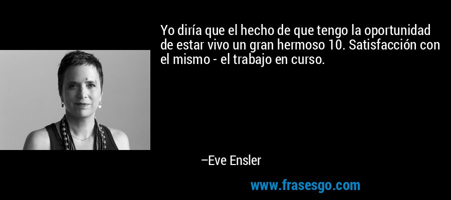 Yo diría que el hecho de que tengo la oportunidad de estar vivo un gran hermoso 10. Satisfacción con el mismo - el trabajo en curso. – Eve Ensler