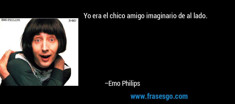 Yo era el chico amigo imaginario de al lado. – Emo Philips