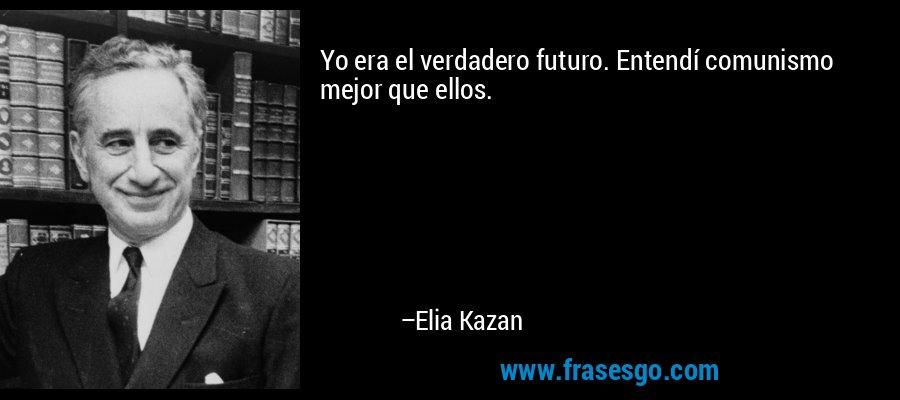 Yo era el verdadero futuro. Entendí comunismo mejor que ellos. – Elia Kazan
