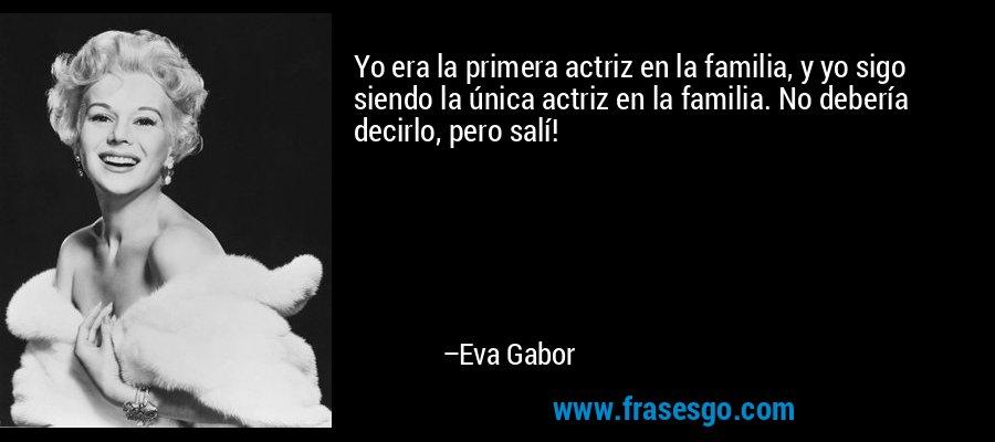 Yo era la primera actriz en la familia, y yo sigo siendo la única actriz en la familia. No debería decirlo, pero salí! – Eva Gabor