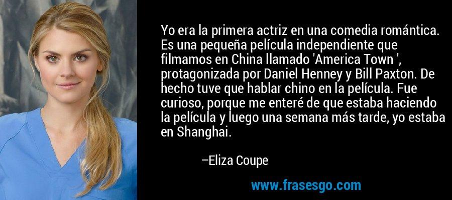 Yo era la primera actriz en una comedia romántica. Es una pequeña película independiente que filmamos en China llamado 'America Town ', protagonizada por Daniel Henney y Bill Paxton. De hecho tuve que hablar chino en la película. Fue curioso, porque me enteré de que estaba haciendo la película y luego una semana más tarde, yo estaba en Shanghai. – Eliza Coupe