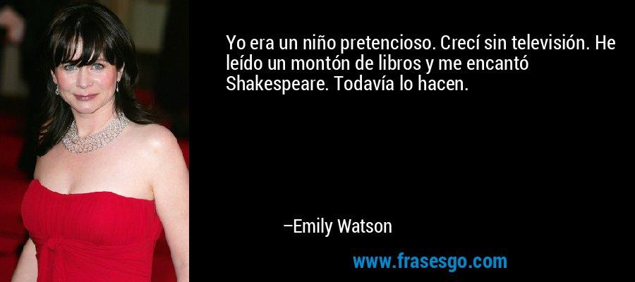 Yo era un niño pretencioso. Crecí sin televisión. He leído un montón de libros y me encantó Shakespeare. Todavía lo hacen. – Emily Watson