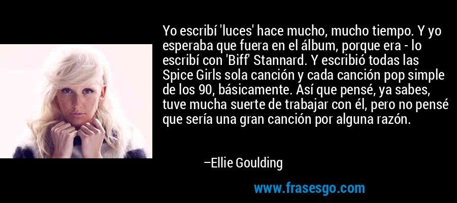 Yo escribí 'luces' hace mucho, mucho tiempo. Y yo esperaba que fuera en el álbum, porque era - lo escribí con 'Biff' Stannard. Y escribió todas las Spice Girls sola canción y cada canción pop simple de los 90, básicamente. Así que pensé, ya sabes, tuve mucha suerte de trabajar con él, pero no pensé que sería una gran canción por alguna razón. – Ellie Goulding
