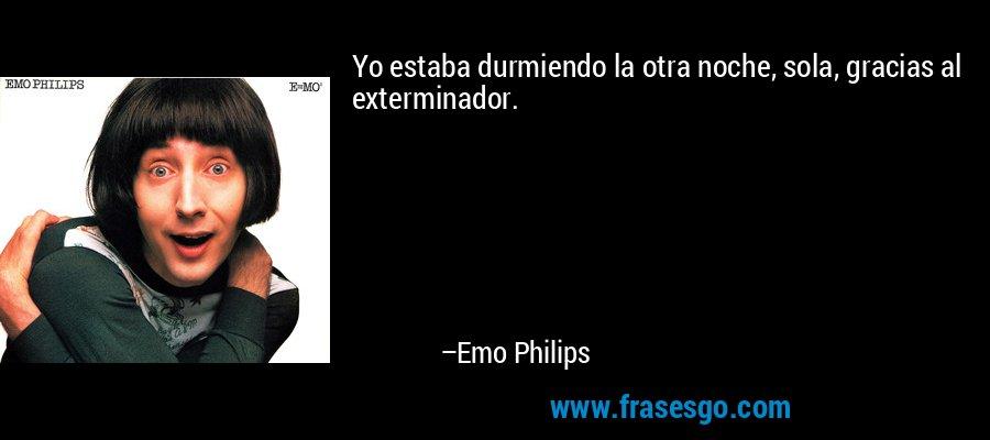 Yo estaba durmiendo la otra noche, sola, gracias al exterminador. – Emo Philips