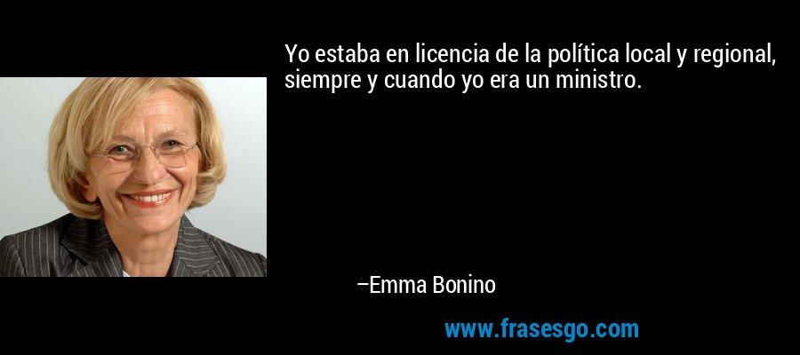 Yo estaba en licencia de la política local y regional, siempre y cuando yo era un ministro. – Emma Bonino