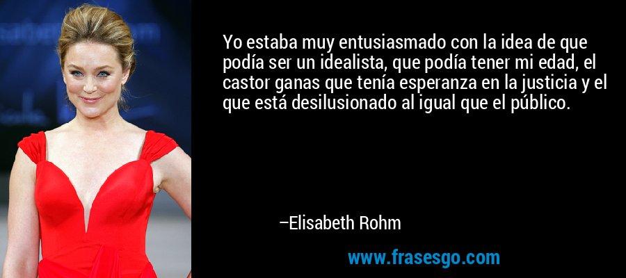 Yo estaba muy entusiasmado con la idea de que podía ser un idealista, que podía tener mi edad, el castor ganas que tenía esperanza en la justicia y el que está desilusionado al igual que el público. – Elisabeth Rohm