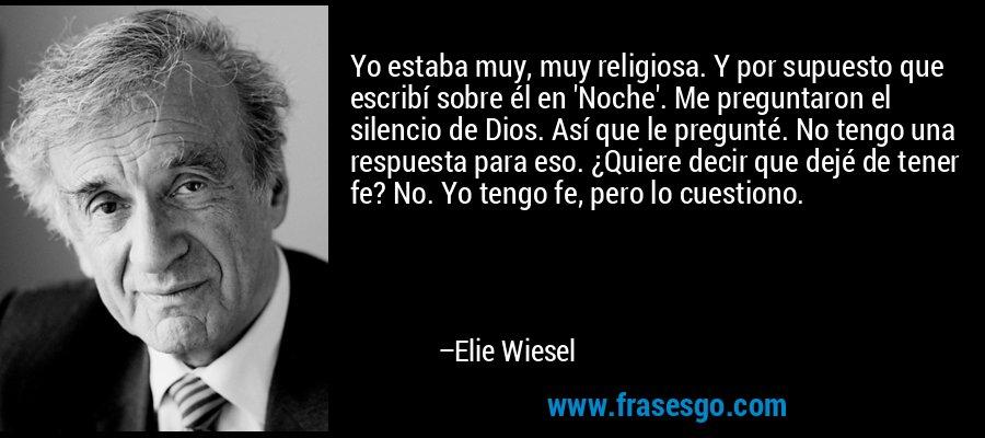 Yo estaba muy, muy religiosa. Y por supuesto que escribí sobre él en 'Noche'. Me preguntaron el silencio de Dios. Así que le pregunté. No tengo una respuesta para eso. ¿Quiere decir que dejé de tener fe? No. Yo tengo fe, pero lo cuestiono. – Elie Wiesel