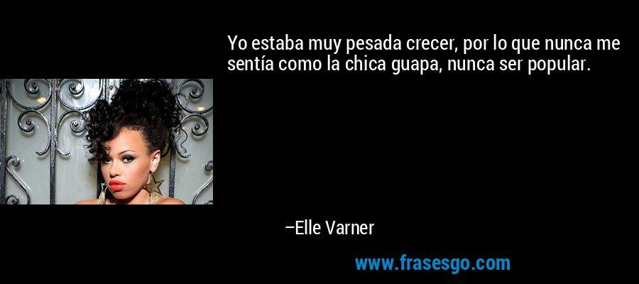 Yo estaba muy pesada crecer, por lo que nunca me sentía como la chica guapa, nunca ser popular. – Elle Varner