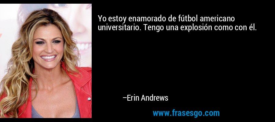 Yo estoy enamorado de fútbol americano universitario. Tengo una explosión como con él. – Erin Andrews