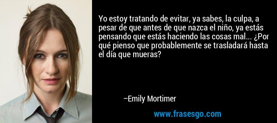 Yo estoy tratando de evitar, ya sabes, la culpa, a pesar de que antes de que nazca el niño, ya estás pensando que estás haciendo las cosas mal... ¿Por qué pienso que probablemente se trasladará hasta el día que mueras? – Emily Mortimer