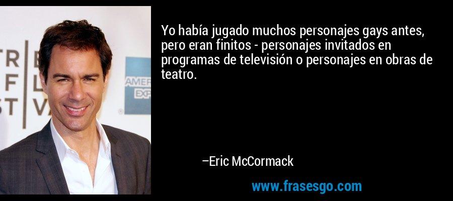 Yo había jugado muchos personajes gays antes, pero eran finitos - personajes invitados en programas de televisión o personajes en obras de teatro. – Eric McCormack