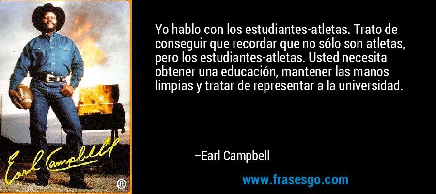 Yo hablo con los estudiantes-atletas. Trato de conseguir que recordar que no sólo son atletas, pero los estudiantes-atletas. Usted necesita obtener una educación, mantener las manos limpias y tratar de representar a la universidad. – Earl Campbell