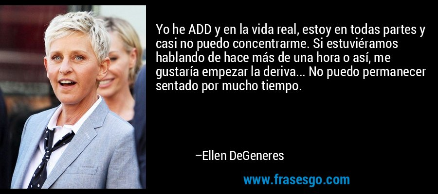 Yo he ADD y en la vida real, estoy en todas partes y casi no puedo concentrarme. Si estuviéramos hablando de hace más de una hora o así, me gustaría empezar la deriva... No puedo permanecer sentado por mucho tiempo. – Ellen DeGeneres