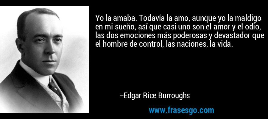 Yo la amaba. Todavía la amo, aunque yo la maldigo en mi sueño, así que casi uno son el amor y el odio, las dos emociones más poderosas y devastador que el hombre de control, las naciones, la vida. – Edgar Rice Burroughs