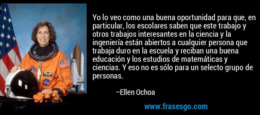 Yo lo veo como una buena oportunidad para que, en particular, los escolares saben que este trabajo y otros trabajos interesantes en la ciencia y la ingeniería están abiertos a cualquier persona que trabaja duro en la escuela y reciban una buena educación y los estudios de matemáticas y ciencias. Y eso no es sólo para un selecto grupo de personas. – Ellen Ochoa