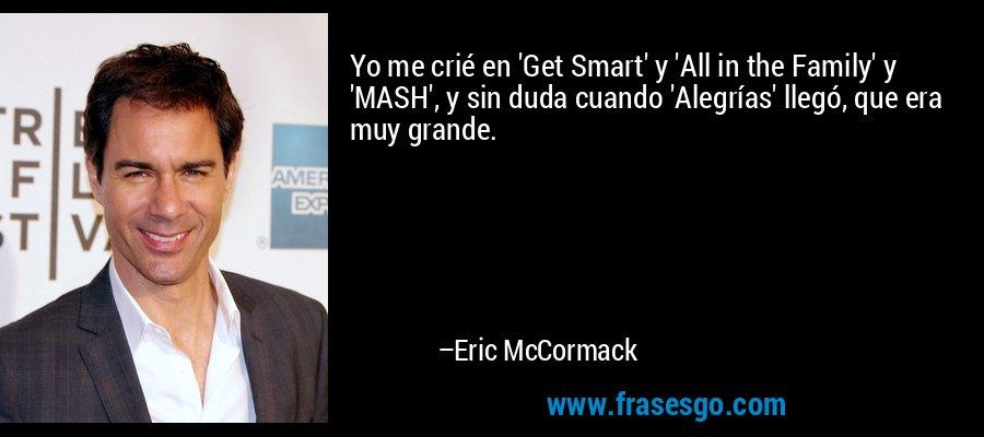 Yo me crié en 'Get Smart' y 'All in the Family' y 'MASH', y sin duda cuando 'Alegrías' llegó, que era muy grande. – Eric McCormack