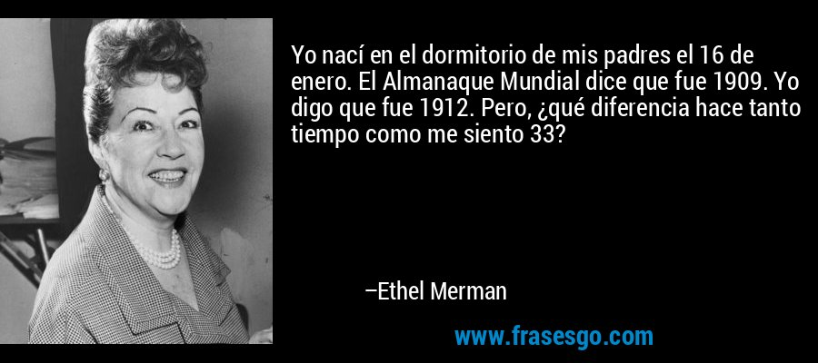 Yo nací en el dormitorio de mis padres el 16 de enero. El Almanaque Mundial dice que fue 1909. Yo digo que fue 1912. Pero, ¿qué diferencia hace tanto tiempo como me siento 33? – Ethel Merman