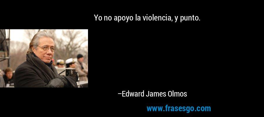 Yo no apoyo la violencia, y punto. – Edward James Olmos