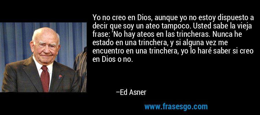 Yo no creo en Dios, aunque yo no estoy dispuesto a decir que soy un ateo tampoco. Usted sabe la vieja frase: 'No hay ateos en las trincheras. Nunca he estado en una trinchera, y si alguna vez me encuentro en una trinchera, yo lo haré saber si creo en Dios o no. – Ed Asner