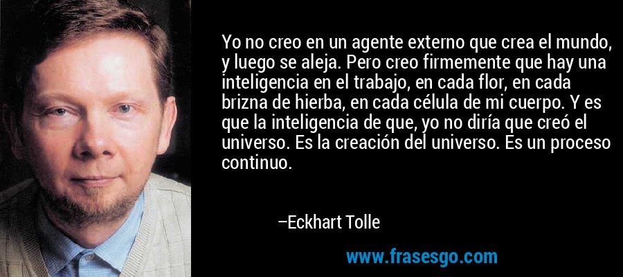Yo no creo en un agente externo que crea el mundo, y luego se aleja. Pero creo firmemente que hay una inteligencia en el trabajo, en cada flor, en cada brizna de hierba, en cada célula de mi cuerpo. Y es que la inteligencia de que, yo no diría que creó el universo. Es la creación del universo. Es un proceso continuo. – Eckhart Tolle
