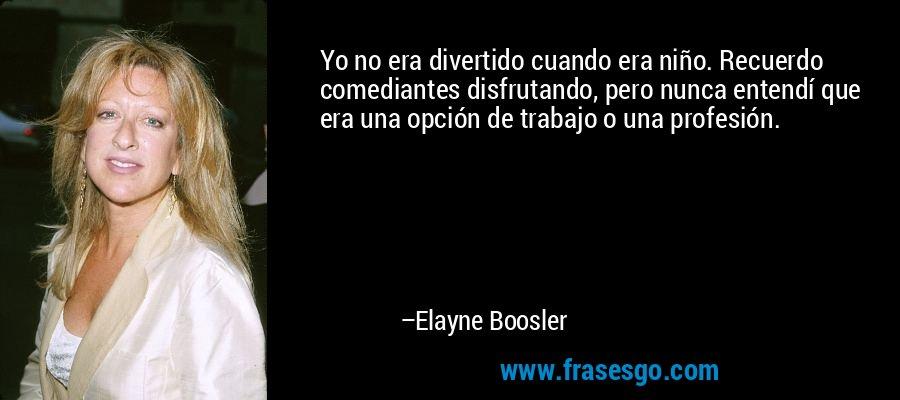 Yo no era divertido cuando era niño. Recuerdo comediantes disfrutando, pero nunca entendí que era una opción de trabajo o una profesión. – Elayne Boosler