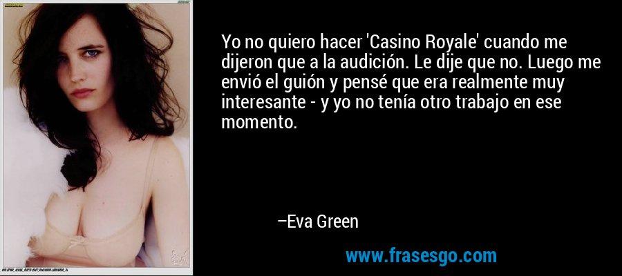 Yo no quiero hacer 'Casino Royale' cuando me dijeron que a la audición. Le dije que no. Luego me envió el guión y pensé que era realmente muy interesante - y yo no tenía otro trabajo en ese momento. – Eva Green