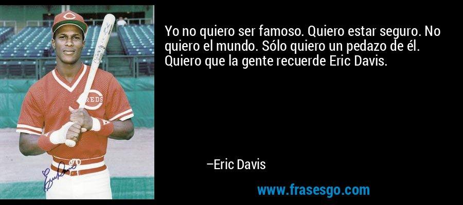 Yo no quiero ser famoso. Quiero estar seguro. No quiero el mundo. Sólo quiero un pedazo de él. Quiero que la gente recuerde Eric Davis. – Eric Davis