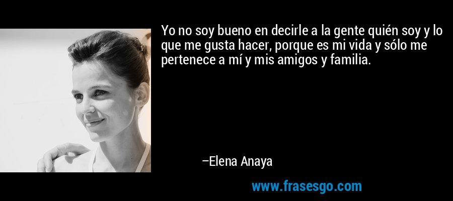 Yo no soy bueno en decirle a la gente quién soy y lo que me gusta hacer, porque es mi vida y sólo me pertenece a mí y mis amigos y familia. – Elena Anaya