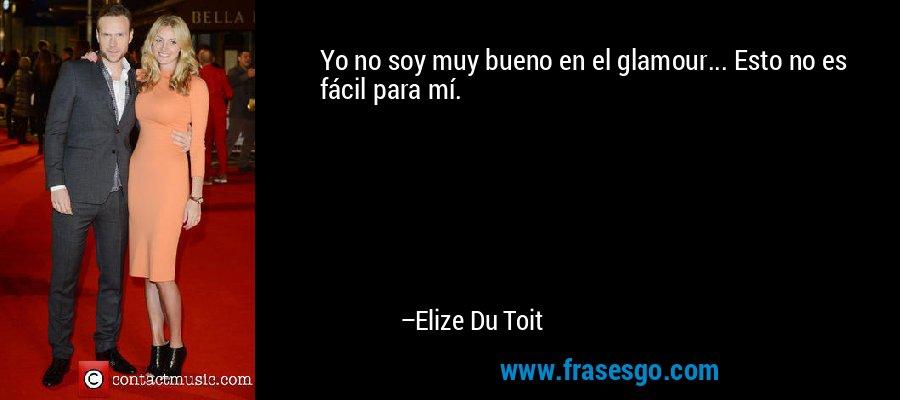Yo no soy muy bueno en el glamour... Esto no es fácil para mí. – Elize Du Toit