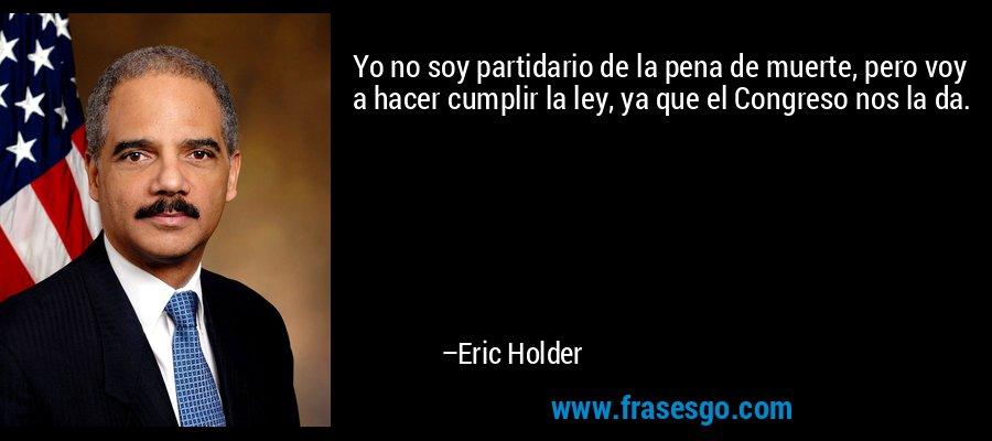 Yo no soy partidario de la pena de muerte, pero voy a hacer cumplir la ley, ya que el Congreso nos la da. – Eric Holder