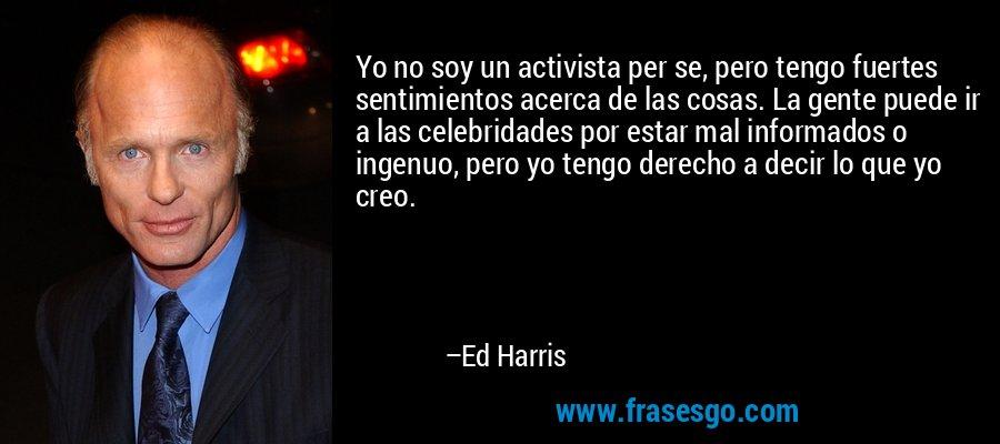 Yo no soy un activista per se, pero tengo fuertes sentimientos acerca de las cosas. La gente puede ir a las celebridades por estar mal informados o ingenuo, pero yo tengo derecho a decir lo que yo creo. – Ed Harris