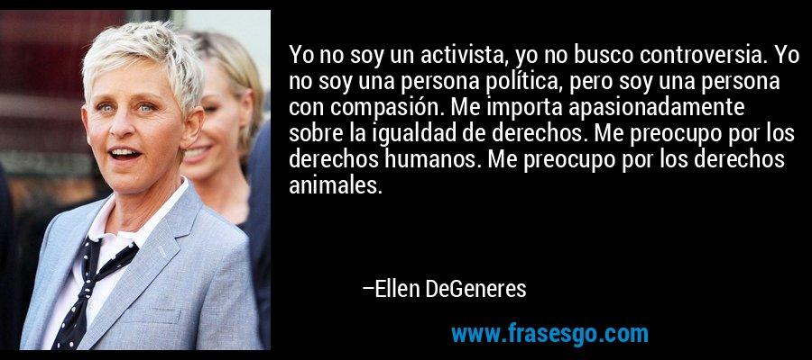 Yo no soy un activista, yo no busco controversia. Yo no soy una persona política, pero soy una persona con compasión. Me importa apasionadamente sobre la igualdad de derechos. Me preocupo por los derechos humanos. Me preocupo por los derechos animales. – Ellen DeGeneres