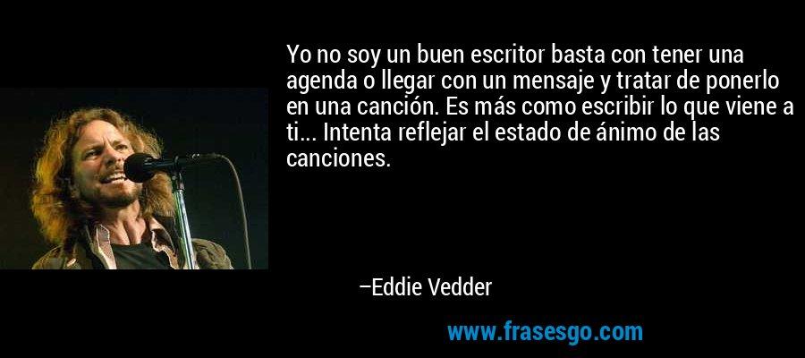 Yo no soy un buen escritor basta con tener una agenda o llegar con un mensaje y tratar de ponerlo en una canción. Es más como escribir lo que viene a ti... Intenta reflejar el estado de ánimo de las canciones. – Eddie Vedder