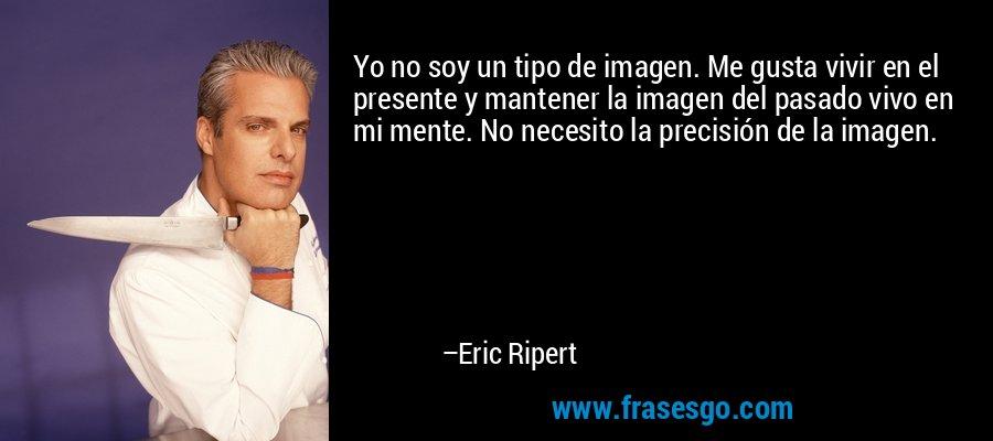 Yo no soy un tipo de imagen. Me gusta vivir en el presente y mantener la imagen del pasado vivo en mi mente. No necesito la precisión de la imagen. – Eric Ripert