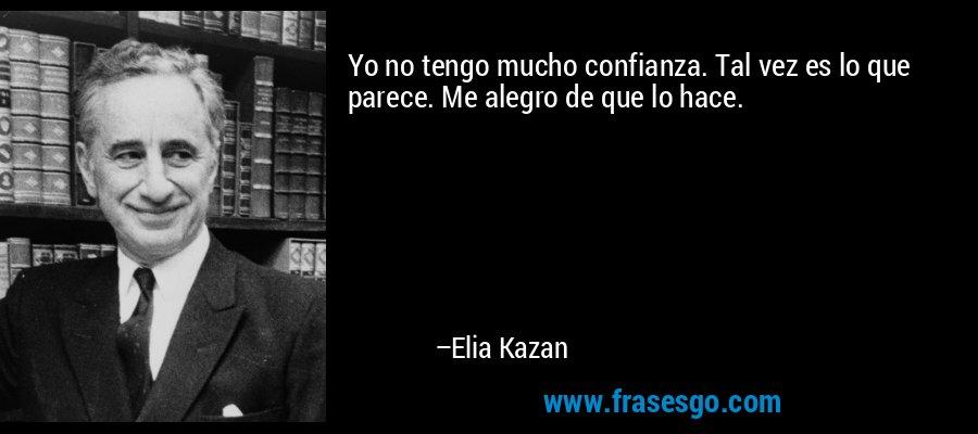 Yo no tengo mucho confianza. Tal vez es lo que parece. Me alegro de que lo hace. – Elia Kazan
