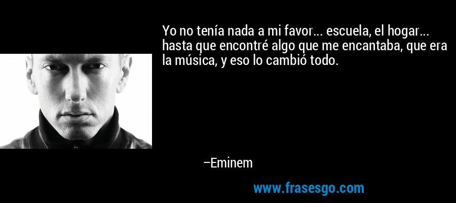 Yo no tenía nada a mi favor... escuela, el hogar... hasta que encontré algo que me encantaba, que era la música, y eso lo cambió todo. – Eminem