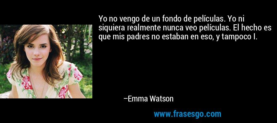Yo no vengo de un fondo de películas. Yo ni siquiera realmente nunca veo películas. El hecho es que mis padres no estaban en eso, y tampoco I. – Emma Watson