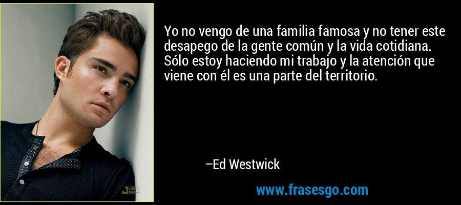 Yo no vengo de una familia famosa y no tener este desapego de la gente común y la vida cotidiana. Sólo estoy haciendo mi trabajo y la atención que viene con él es una parte del territorio. – Ed Westwick