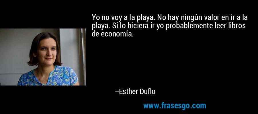 Yo no voy a la playa. No hay ningún valor en ir a la playa. Si lo hiciera ir yo probablemente leer libros de economía. – Esther Duflo