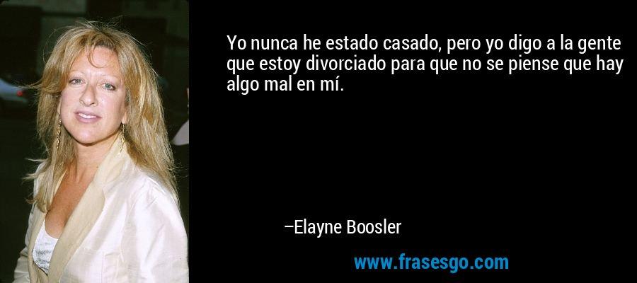 Yo nunca he estado casado, pero yo digo a la gente que estoy divorciado para que no se piense que hay algo mal en mí. – Elayne Boosler
