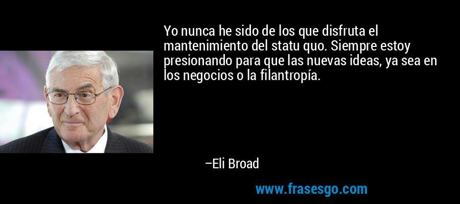 Yo nunca he sido de los que disfruta el mantenimiento del statu quo. Siempre estoy presionando para que las nuevas ideas, ya sea en los negocios o la filantropía. – Eli Broad